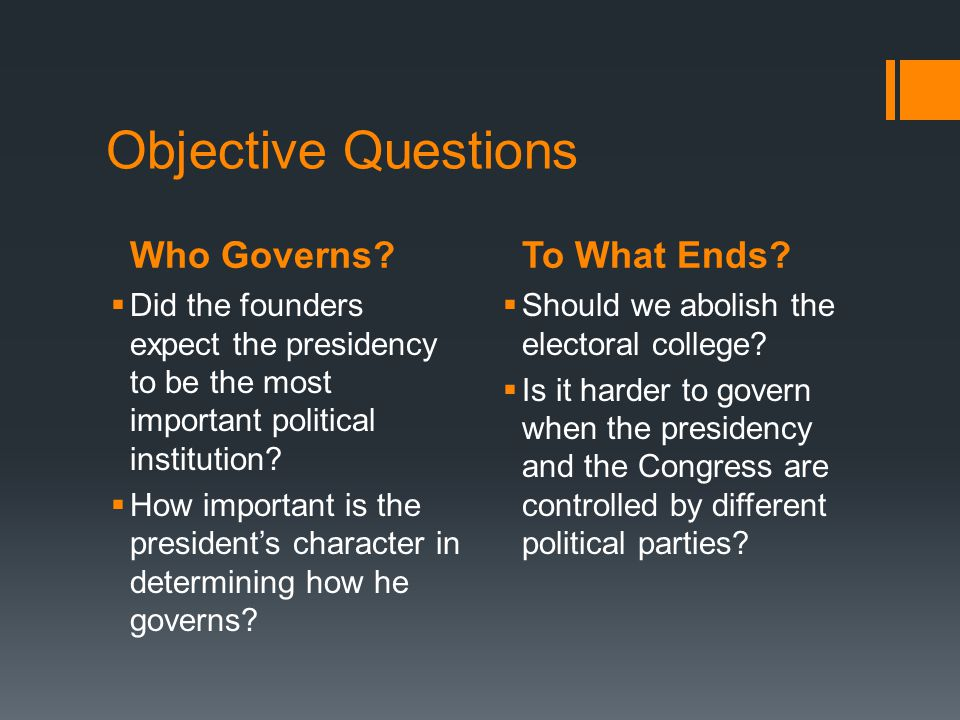 Who Governs?To What Ends? Objective Questions Did the founders expect the presidency to be the most important political institution? How important is