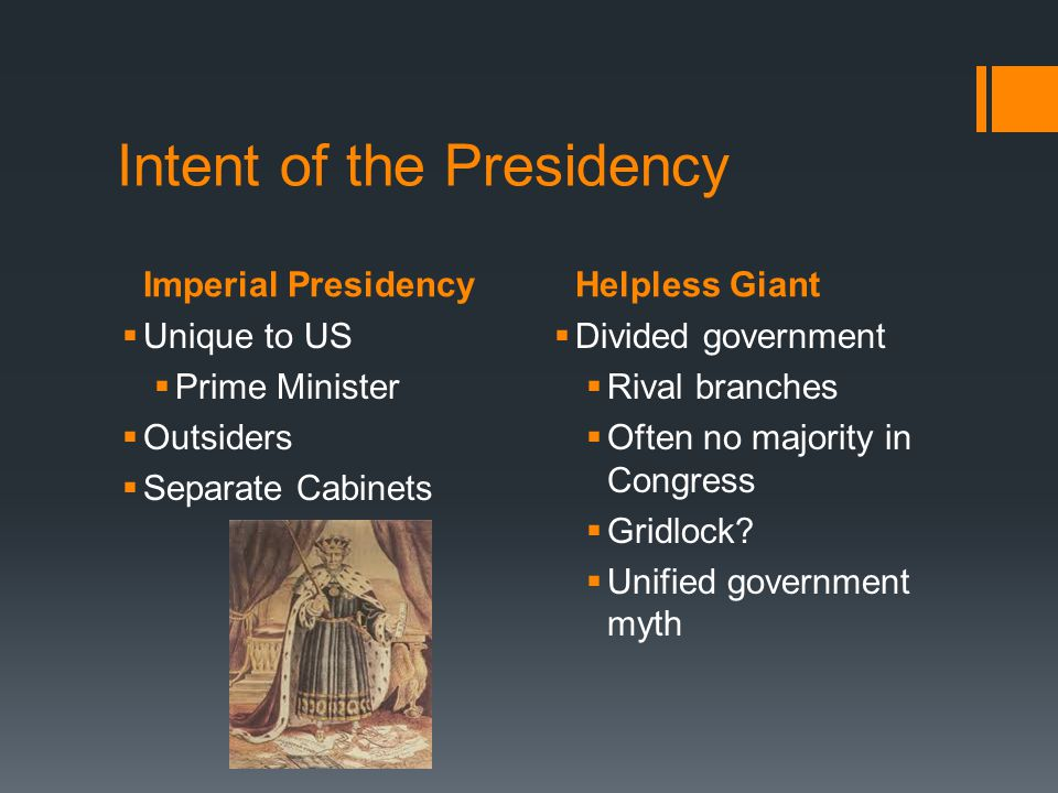Imperial PresidencyHelpless Giant Intent of the Presidency Unique to US Prime Minister Outsiders Separate Cabinets Divided government Rival branches O