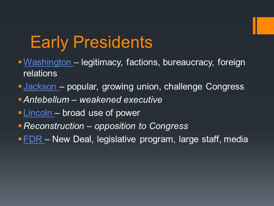 Early Presidents Washington – legitimacy, factions, bureaucracy, foreign relations Washington Jackson – popular, growing union, challenge Congress Jac