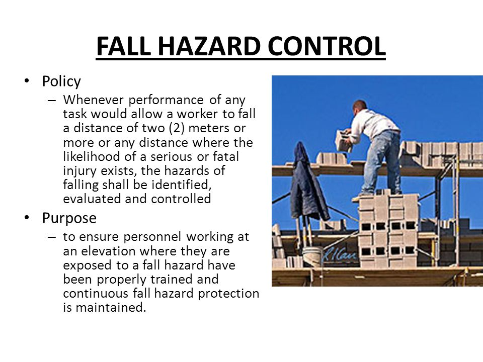 FALL HAZARD CONTROL Policy – Whenever performance of any task would allow a worker to fall a distance of two (2) meters or more or any distance where