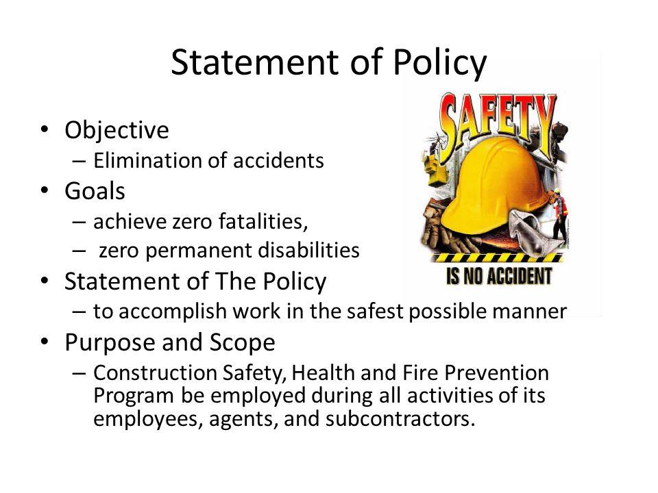 Statement of Policy Objective – Elimination of accidents Goals – achieve zero fatalities, – zero permanent disabilities Statement of The Policy – to a