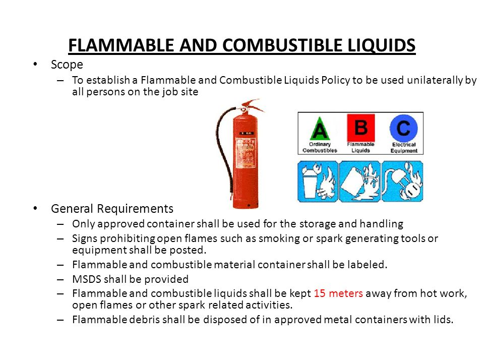 FLAMMABLE AND COMBUSTIBLE LIQUIDS Scope – To establish a Flammable and Combustible Liquids Policy to be used unilaterally by all persons on the job si
