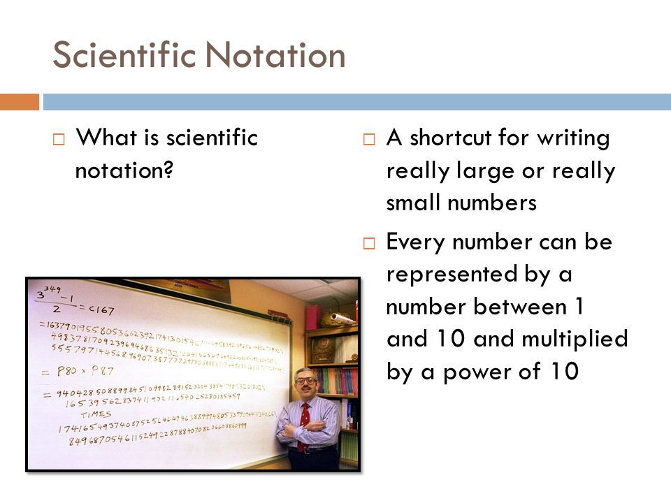 Scientific Notation What is scientific notation? A shortcut for writing really large or really small numbers Every number can be represented by a numb
