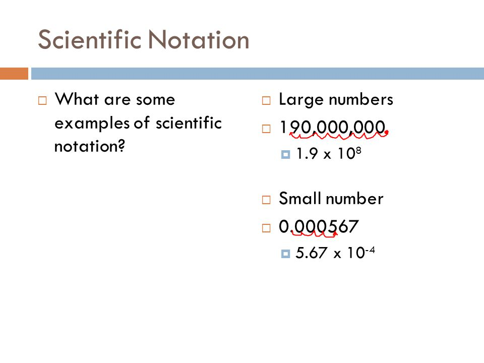 Scientific Notation What are some examples of scientific notation? Large numbers 190,000,000 1.9 x 10 8 Small number 0.000567 5.67 x 10 -4