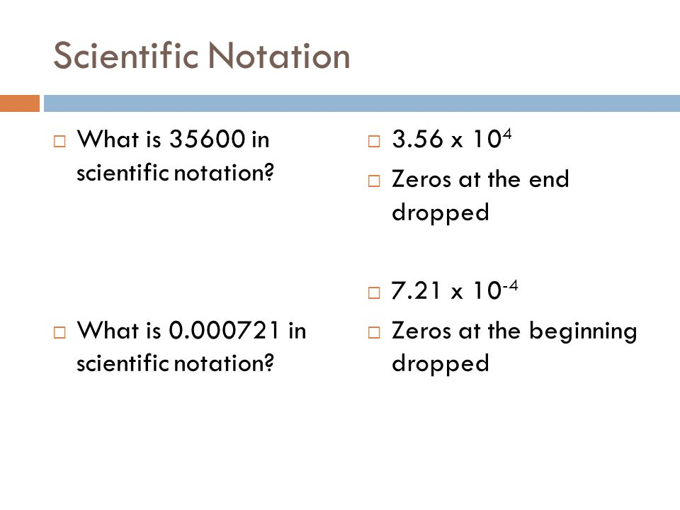 Scientific Notation What is 35600 in scientific notation? What is 0.000721 in scientific notation? 3.56 x 10 4 Zeros at the end dropped 7.21 x 10 -4 Z