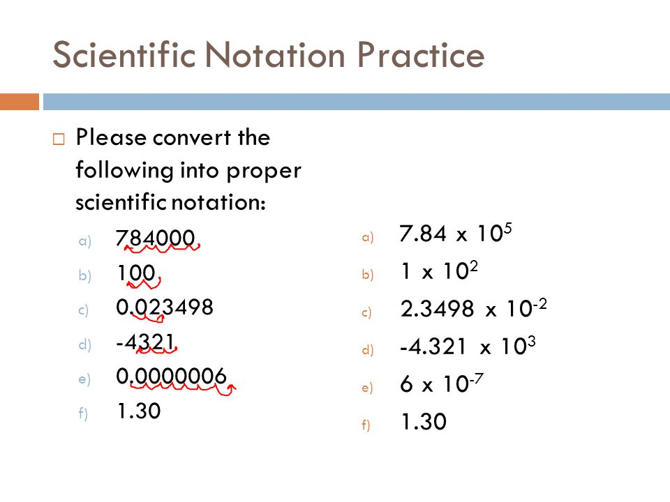 Scientific Notation Practice Please convert the following into proper scientific notation: a) 784000 b) 100 c) 0.023498 d) -4321 e) 0.0000006 f) 1.30