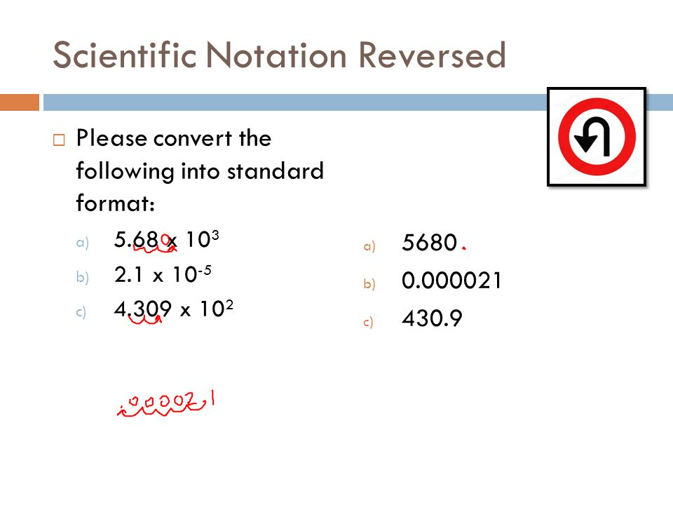 Scientific Notation Reversed Please convert the following into standard format: a) 5.68 x 10 3 b) 2.1 x 10 -5 c) 4.309 x 10 2 a) 5680 b) 0.000021 c) 430.9