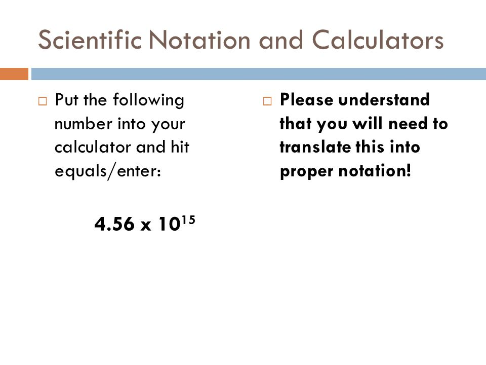 Scientific Notation and Calculators Put the following number into your calculator and hit equals/enter: 4.56 x 10 15 Please understand that you will need to translate this into proper notation!