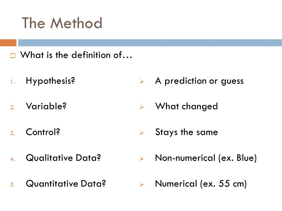 The Method What is the definition of… 1. Hypothesis? 2. Variable? 3. Control? 4. Qualitative Data? 5. Quantitative Data? A prediction or guess What ch