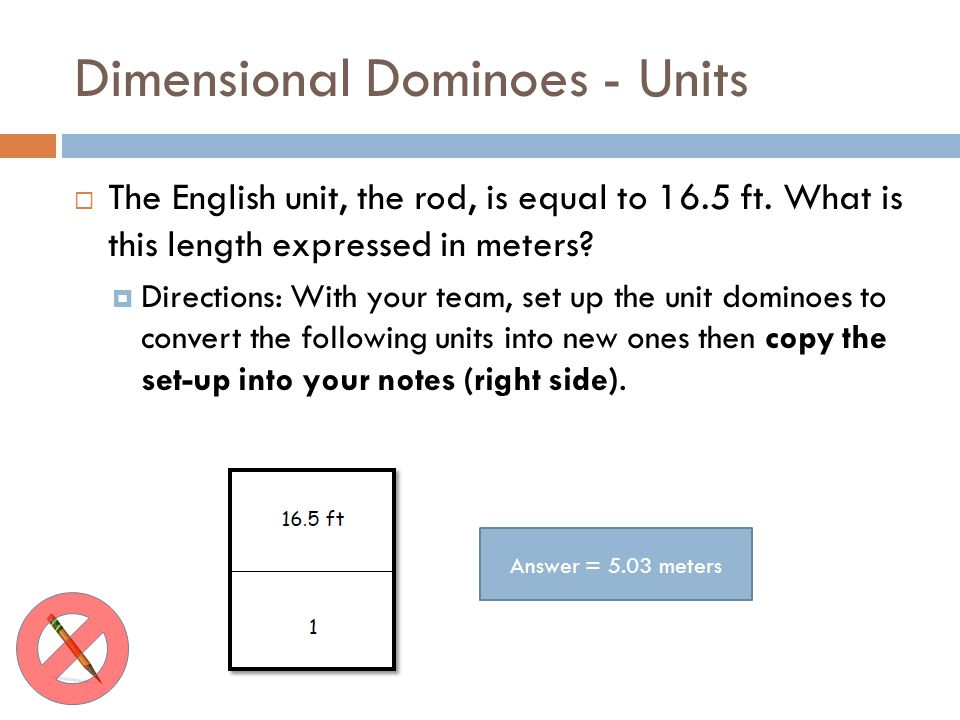 Dimensional Dominoes - Units The English unit, the rod, is equal to 16.5 ft. What is this length expressed in meters? Directions: With your team, set
