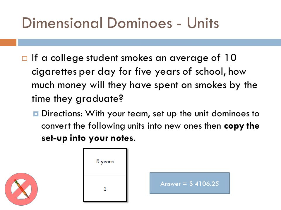 Dimensional Dominoes - Units If a college student smokes an average of 10 cigarettes per day for five years of school, how much money will they have spent on smokes by the time they graduate.