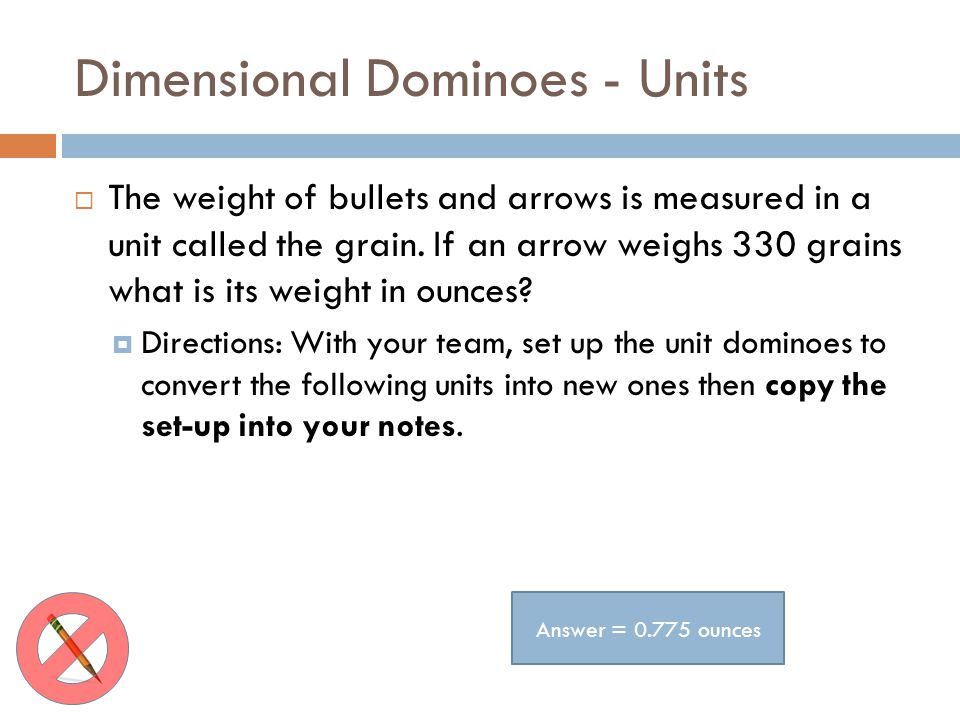 Dimensional Dominoes - Units The weight of bullets and arrows is measured in a unit called the grain. If an arrow weighs 330 grains what is its weight