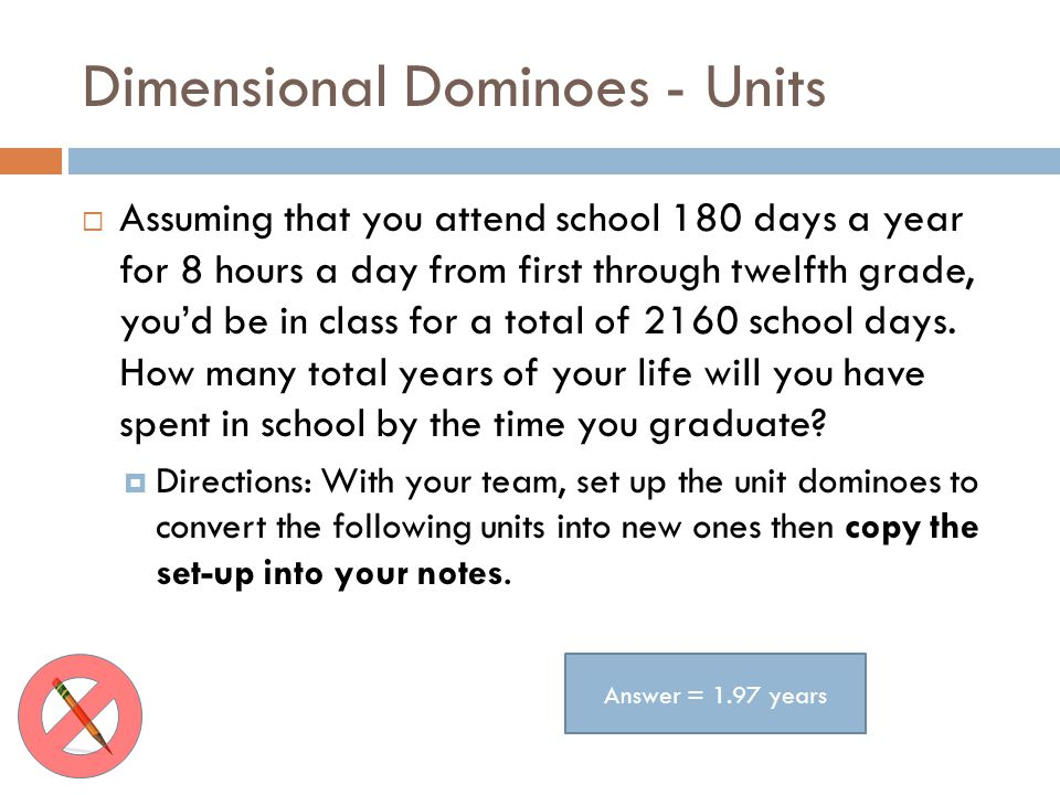 Dimensional Dominoes - Units Assuming that you attend school 180 days a year for 8 hours a day from first through twelfth grade, youd be in class for a total of 2160 school days.