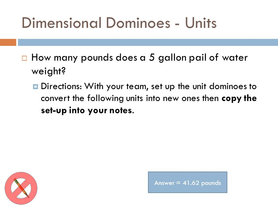 Dimensional Dominoes - Units How many pounds does a 5 gallon pail of water weight? Directions: With your team, set up the unit dominoes to convert the