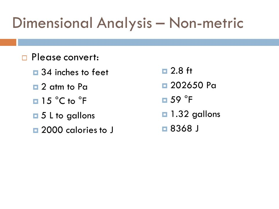 Dimensional Analysis – Non-metric Please convert: 34 inches to feet 2 atm to Pa 15 °C to °F 5 L to gallons 2000 calories to J 2.8 ft 202650 Pa 59 °F 1.32 gallons 8368 J