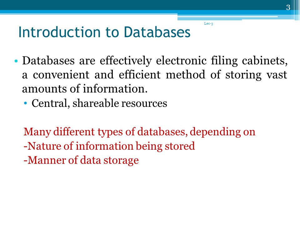 Introduction to Databases Databases are effectively electronic filing cabinets, a convenient and efficient method of storing vast amounts of information.
