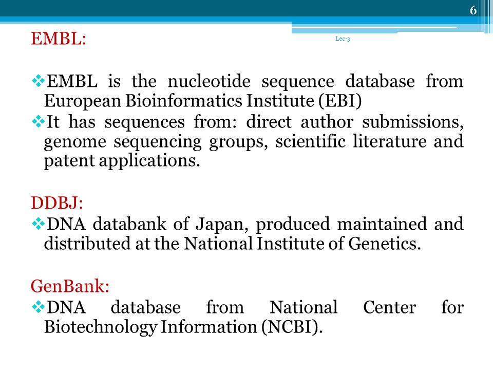 EMBL: EMBL is the nucleotide sequence database from European Bioinformatics Institute (EBI) It has sequences from: direct author submissions, genome sequencing groups, scientific literature and patent applications.