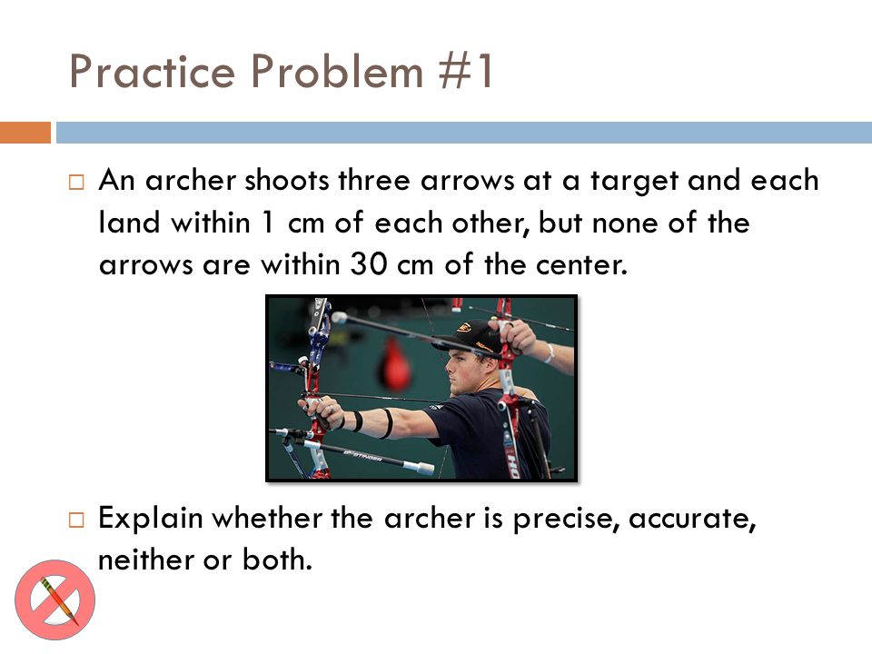 Practice Problem #1 An archer shoots three arrows at a target and each land within 1 cm of each other, but none of the arrows are within 30 cm of the