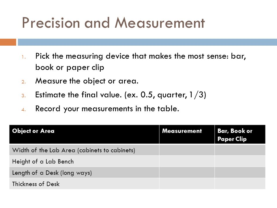 Precision and Measurement 1. Pick the measuring device that makes the most sense: bar, book or paper clip 2. Measure the object or area. 3. Estimate t