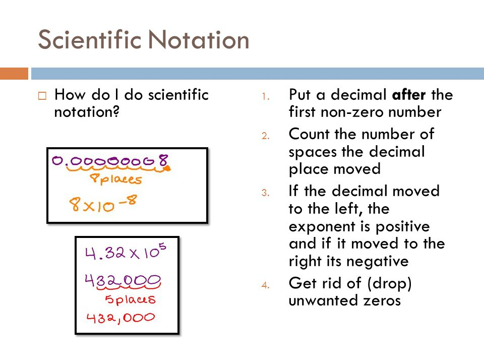 Scientific Notation How do I do scientific notation? 1. Put a decimal after the first non-zero number 2. Count the number of spaces the decimal place