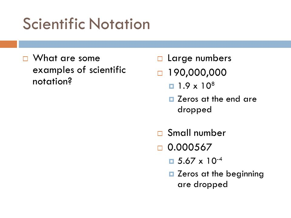 Scientific Notation What are some examples of scientific notation? Large numbers 190,000,000 1.9 x 10 8 Zeros at the end are dropped Small number 0.00
