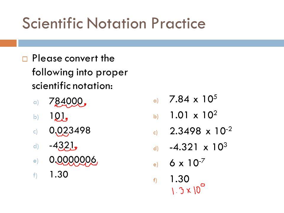 Scientific Notation Practice Please convert the following into proper scientific notation: a) 784000 b) 101 c) 0.023498 d) -4321 e) 0.0000006 f) 1.30