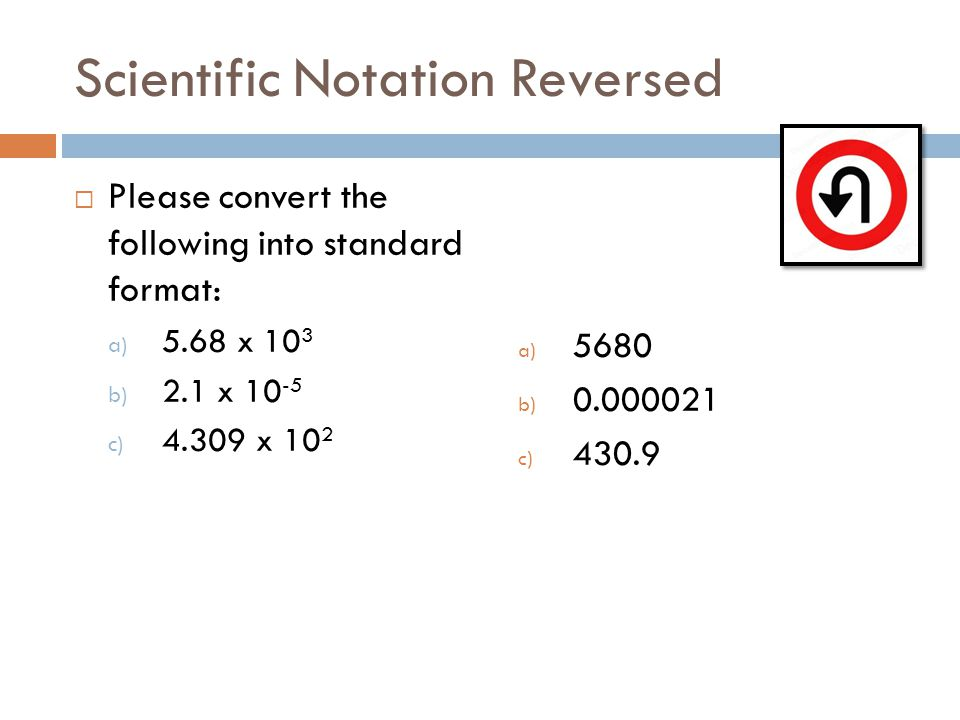 Scientific Notation Reversed Please convert the following into standard format: a) 5.68 x 10 3 b) 2.1 x 10 -5 c) 4.309 x 10 2 a) 5680 b) 0.000021 c) 4
