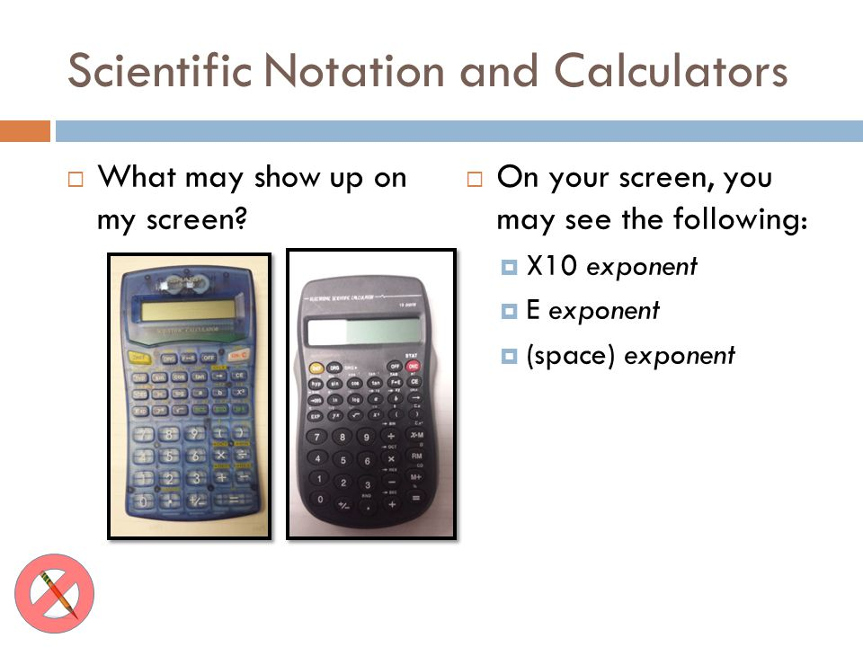 Scientific Notation and Calculators What may show up on my screen? On your screen, you may see the following: X10 exponent E exponent (space) exponent