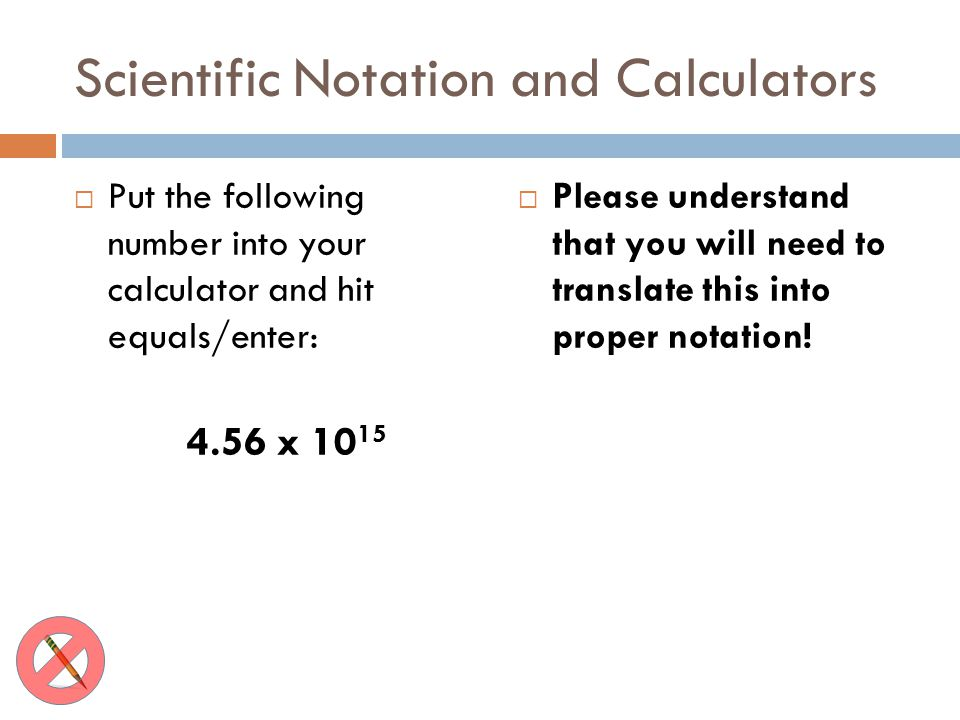 Scientific Notation and Calculators Put the following number into your calculator and hit equals/enter: 4.56 x 10 15 Please understand that you will n
