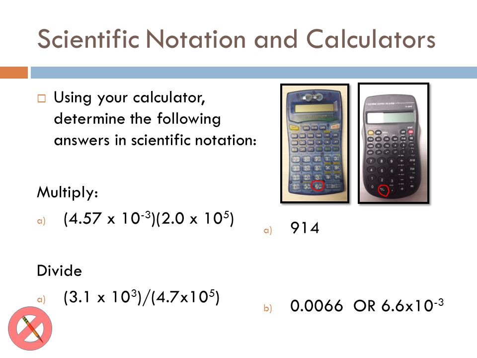 Scientific Notation and Calculators Using your calculator, determine the following answers in scientific notation: Multiply: a) (4.57 x 10 -3 )(2.0 x