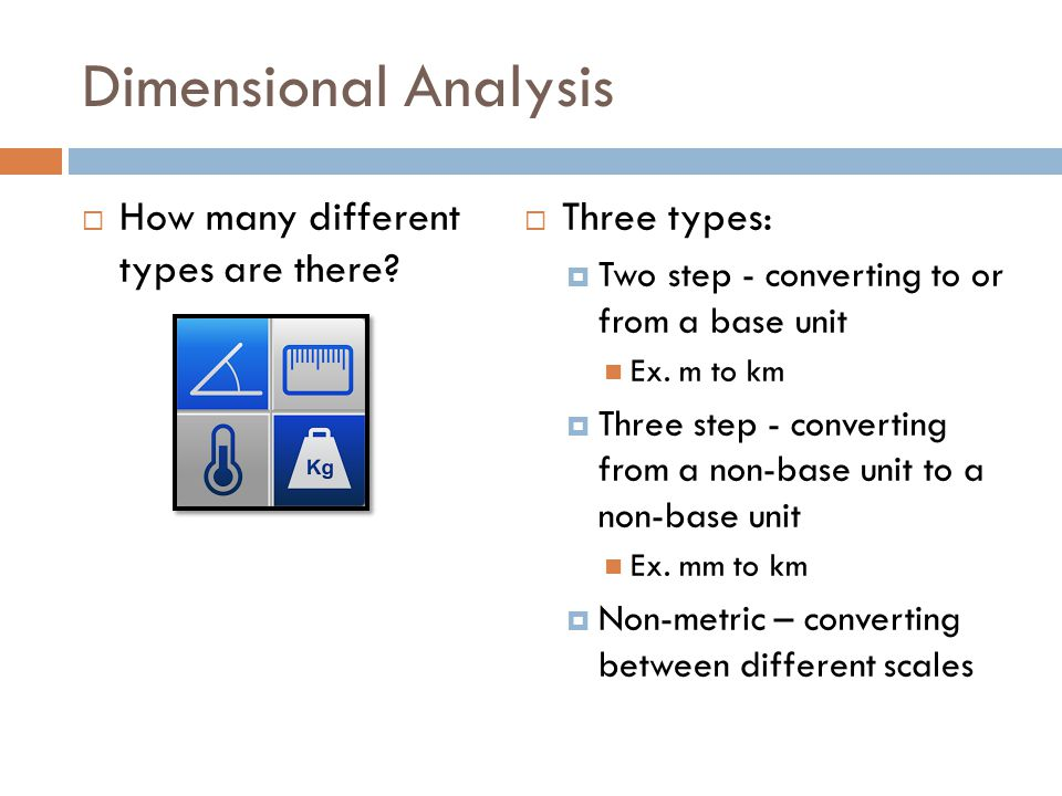 Dimensional Analysis How many different types are there? Three types: Two step - converting to or from a base unit Ex. m to km Three step - converting