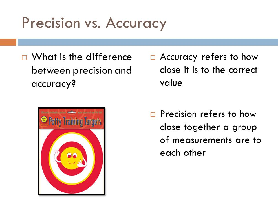 Precision vs. Accuracy What is the difference between precision and accuracy? Accuracy refers to how close it is to the correct value Precision refers