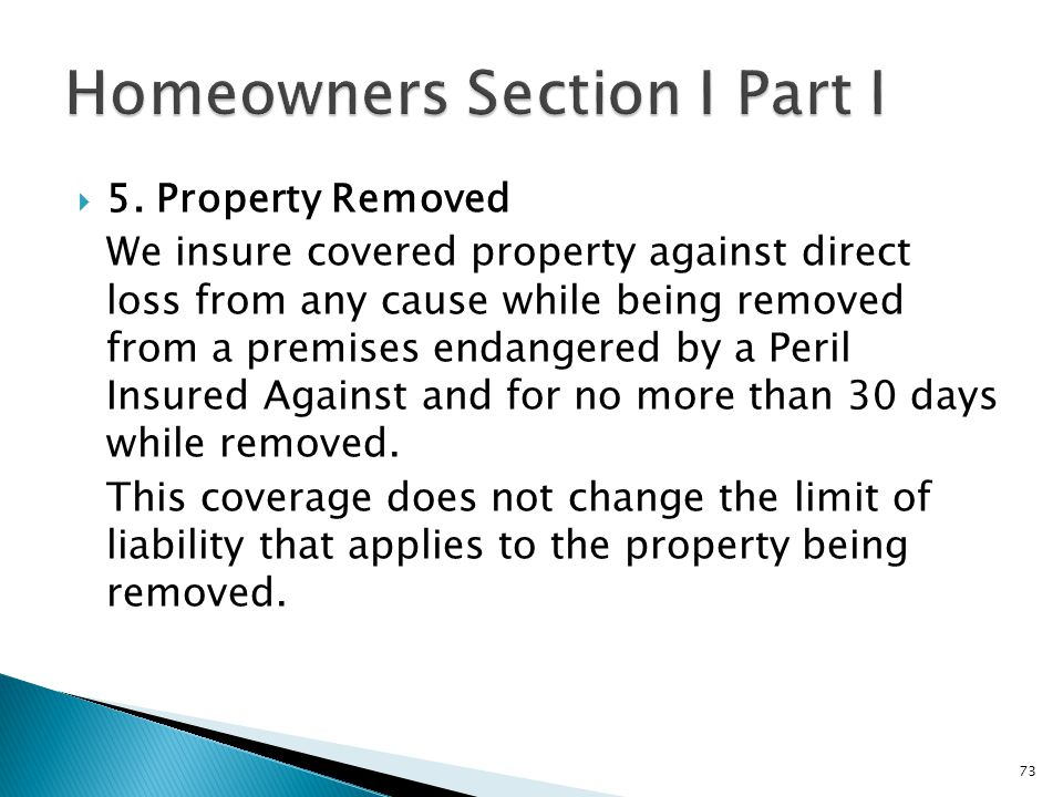 5. Property Removed We insure covered property against direct loss from any cause while being removed from a premises endangered by a Peril Insured Ag
