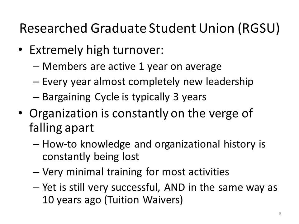 Extremely high turnover: – Members are active 1 year on average – Every year almost completely new leadership – Bargaining Cycle is typically 3 years Organization is constantly on the verge of falling apart – How-to knowledge and organizational history is constantly being lost – Very minimal training for most activities – Yet is still very successful, AND in the same way as 10 years ago (Tuition Waivers) 6