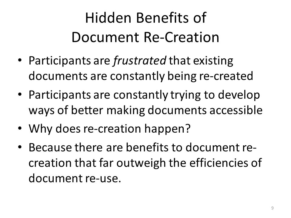 Hidden Benefits of Document Re-Creation Participants are frustrated that existing documents are constantly being re-created Participants are constantly trying to develop ways of better making documents accessible Why does re-creation happen.
