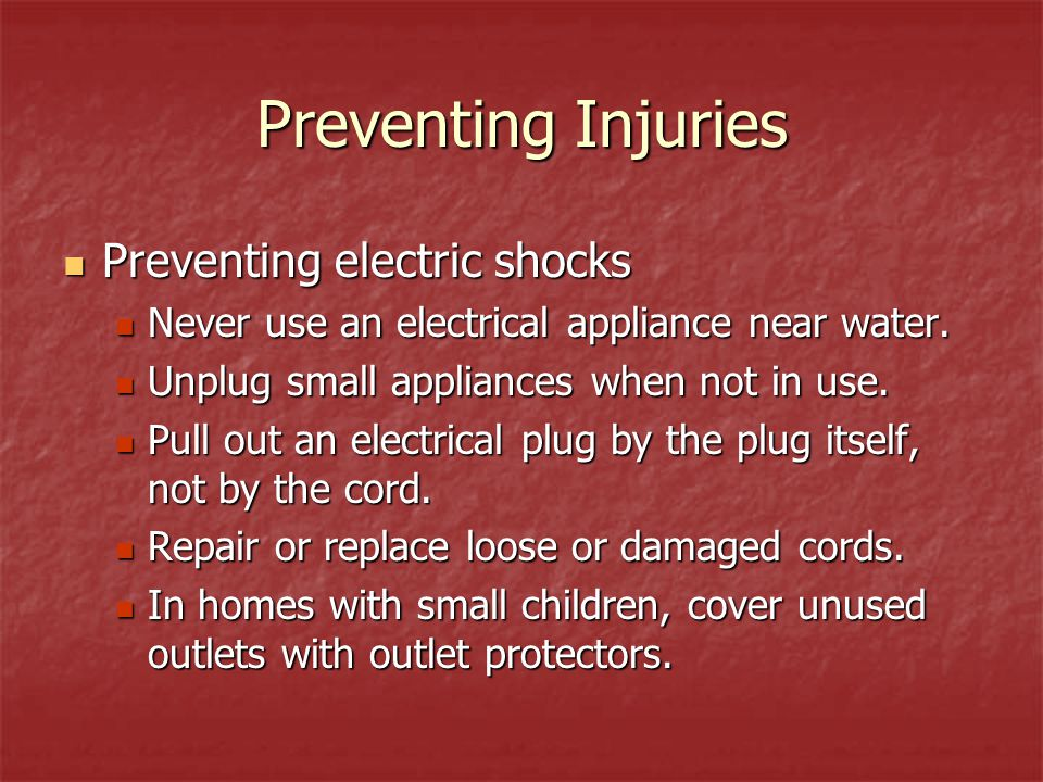 Preventing Injuries Preventing electric shocks Never use an electrical appliance near water.