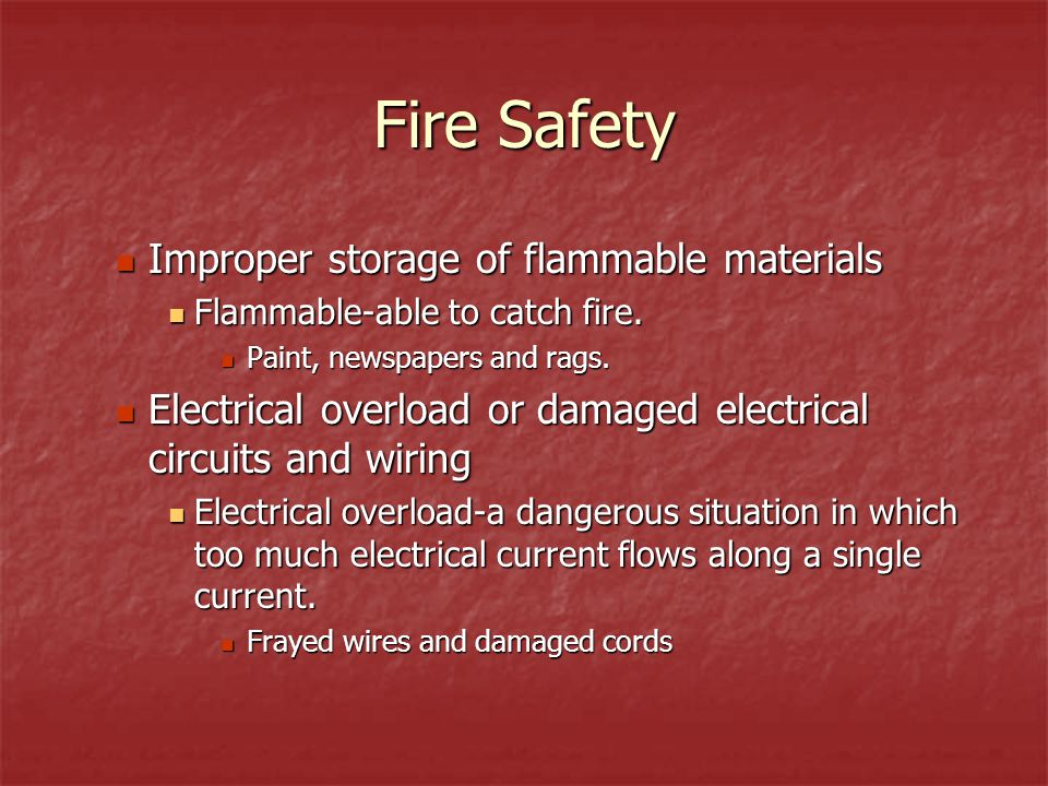 Fire Safety Improper storage of flammable materials Flammable-able to catch fire. Paint, newspapers and rags. Electrical overload or damaged electrica