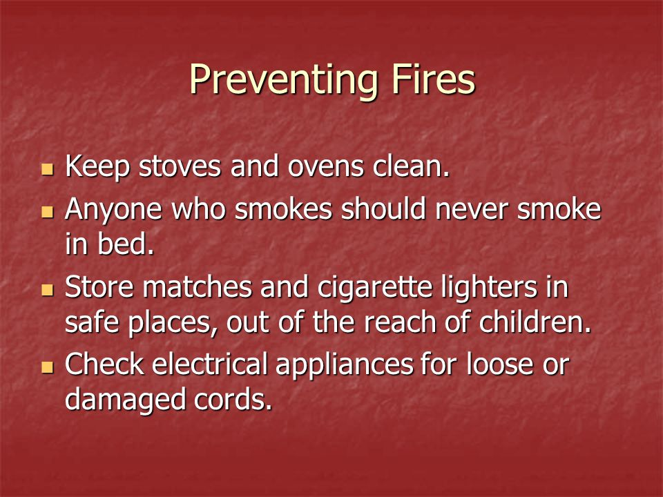 Preventing Fires Keep stoves and ovens clean.Anyone who smokes should never smoke in bed.