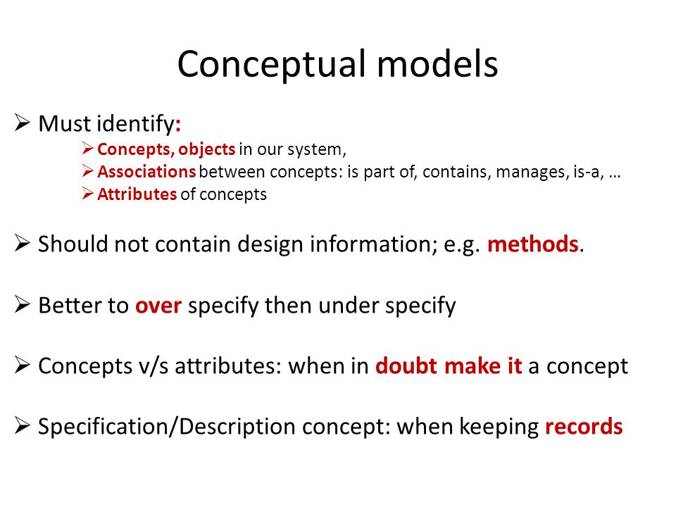 Conceptual models Must identify: Concepts, objects in our system, Associations between concepts: is part of, contains, manages, is-a, … Attributes of
