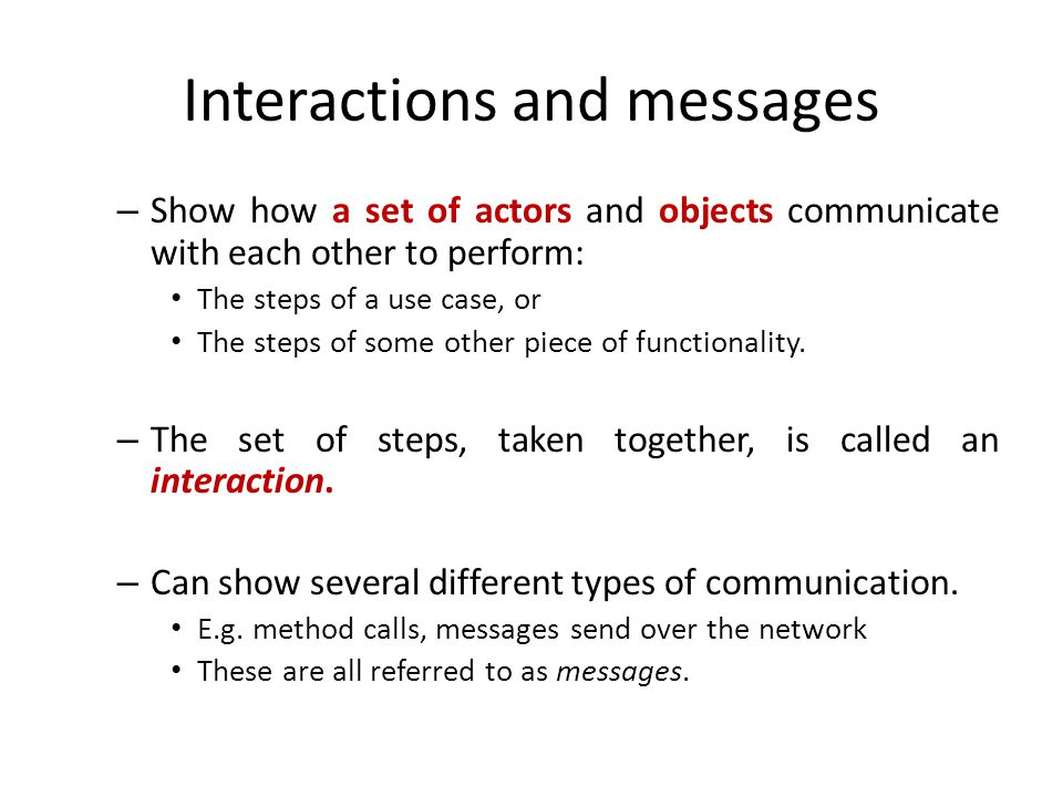 Interactions and messages – Show how a set of actors and objects communicate with each other to perform: The steps of a use case, or The steps of some