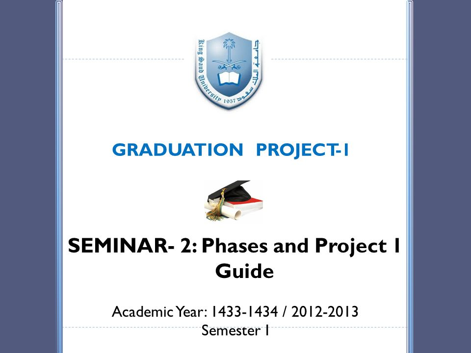 GRADUATION PROJECT-1 SEMINAR- 2: Phases and Project 1 Guide Academic Year: 1433-1434 / 2012-2013 Semester I