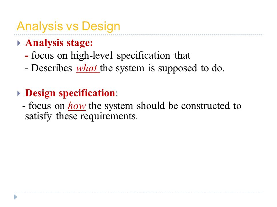 Analysis vs Design Analysis stage: - focus on high-level specification that - Describes what the system is supposed to do.