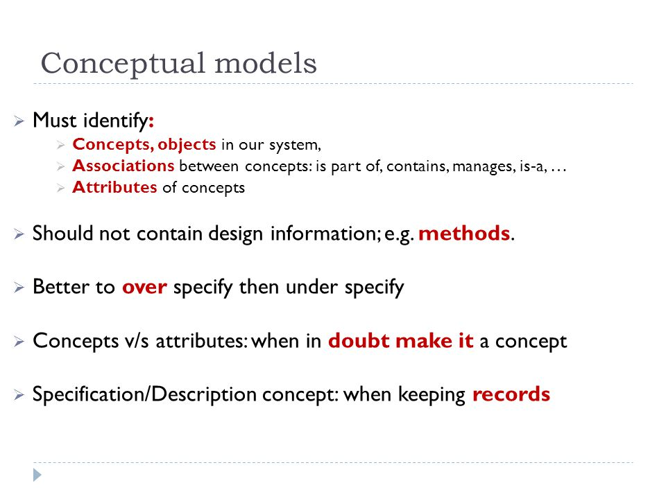 Conceptual models Must identify: Concepts, objects in our system, Associations between concepts: is part of, contains, manages, is-a, … Attributes of concepts Should not contain design information; e.g.