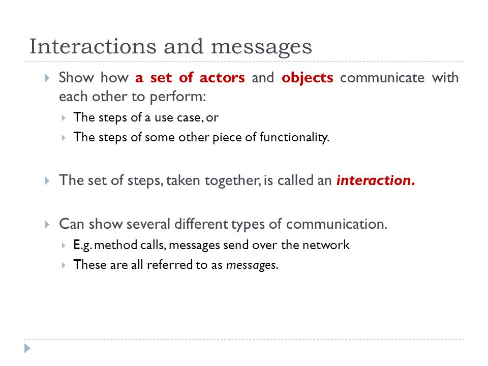 Interactions and messages Show how a set of actors and objects communicate with each other to perform: The steps of a use case, or The steps of some other piece of functionality.