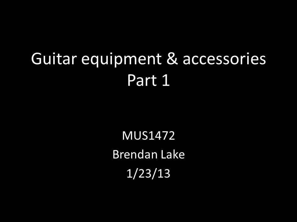 Guitar equipment & accessories Part 1 MUS1472 Brendan Lake 1/23/13