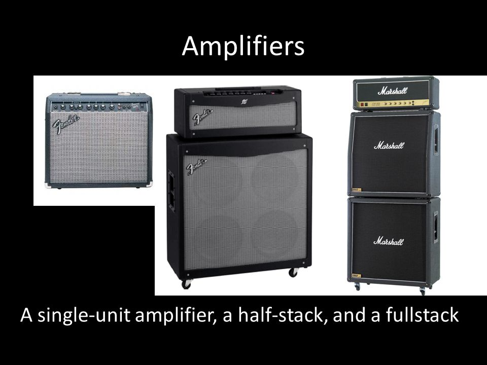 Amplifiers A single-unit amplifier, a half-stack, and a fullstack