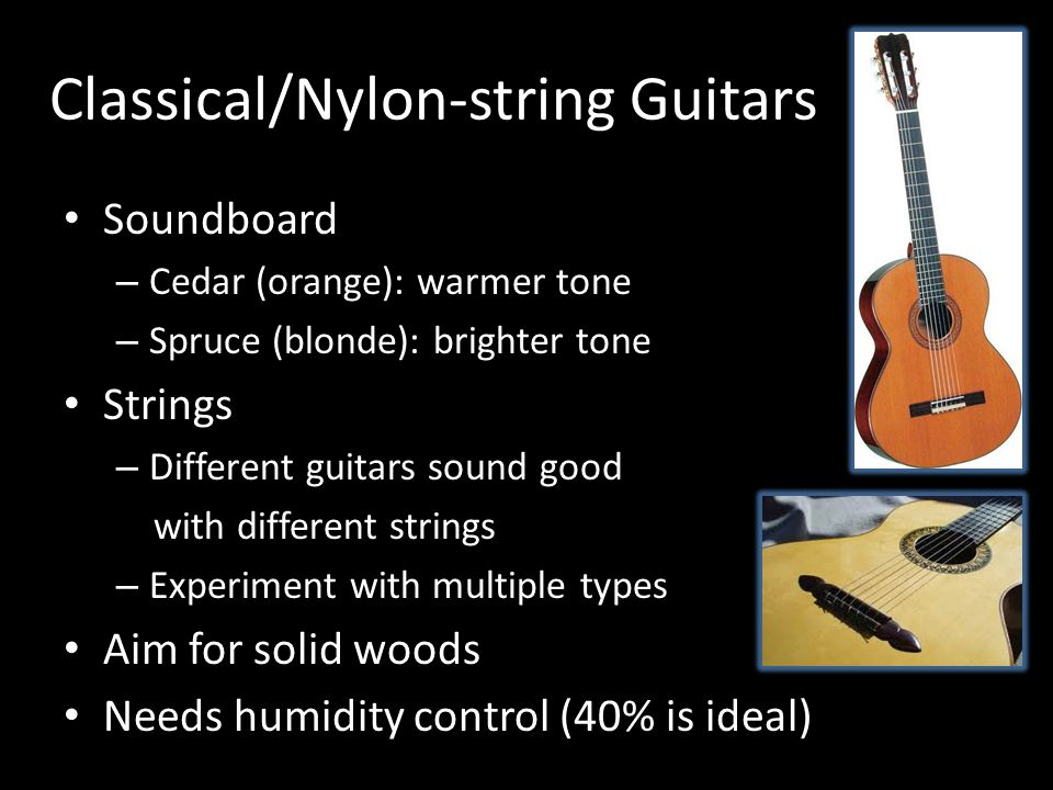 Classical/Nylon-string Guitars Soundboard – Cedar (orange): warmer tone – Spruce (blonde): brighter tone Strings – Different guitars sound good with different strings – Experiment with multiple types Aim for solid woods Needs humidity control (40% is ideal)