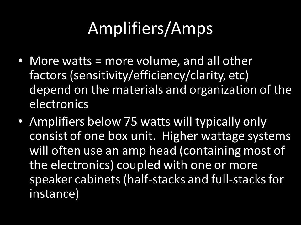 Amplifiers/Amps More watts = more volume, and all other factors (sensitivity/efficiency/clarity, etc) depend on the materials and organization of the electronics Amplifiers below 75 watts will typically only consist of one box unit.