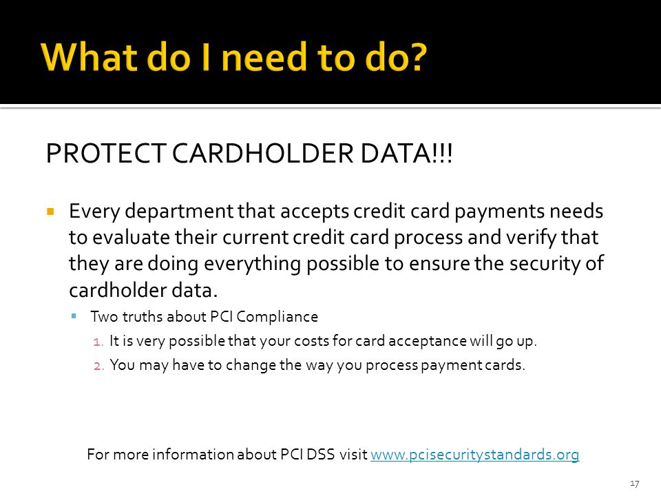 PROTECT CARDHOLDER DATA!!! Every department that accepts credit card payments needs to evaluate their current credit card process and verify that they