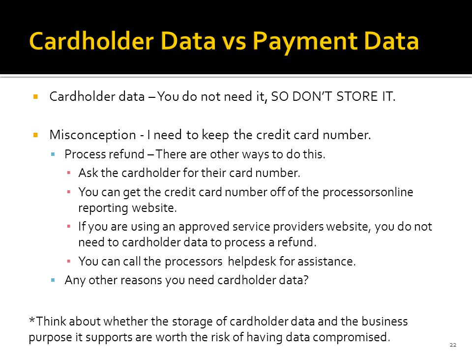 Cardholder data – You do not need it, SO DONT STORE IT. Misconception - I need to keep the credit card number. Process refund – There are other ways t